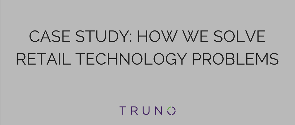 TRUNO Case Study: How We Solve Retail Technology Problems